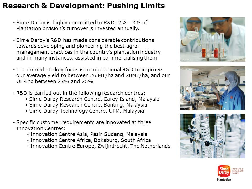 Research & Development: Pushing Limits Sime Darby is highly committed to R&D: 2% - 3% of Plantation division's turnover is invested annually. Sime Dar