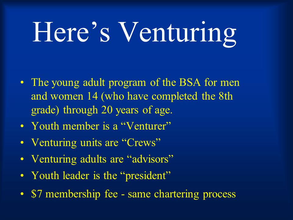 BSA has steadily expanded the reach of its value-based programs 1910 Boy Scouting 1912 Sea Scouting 1935 Cub Scouting 1950 Exploring for young men 14-20 who wanted senior Scouting 1971 Coed Exploring- Young women ages 14-20 joined now more career oriented posts 1991 Learning For Life - BSA Subsidiary 1998 Venturing - Coed ages 14-20 - Outdoor oriented senior scouting