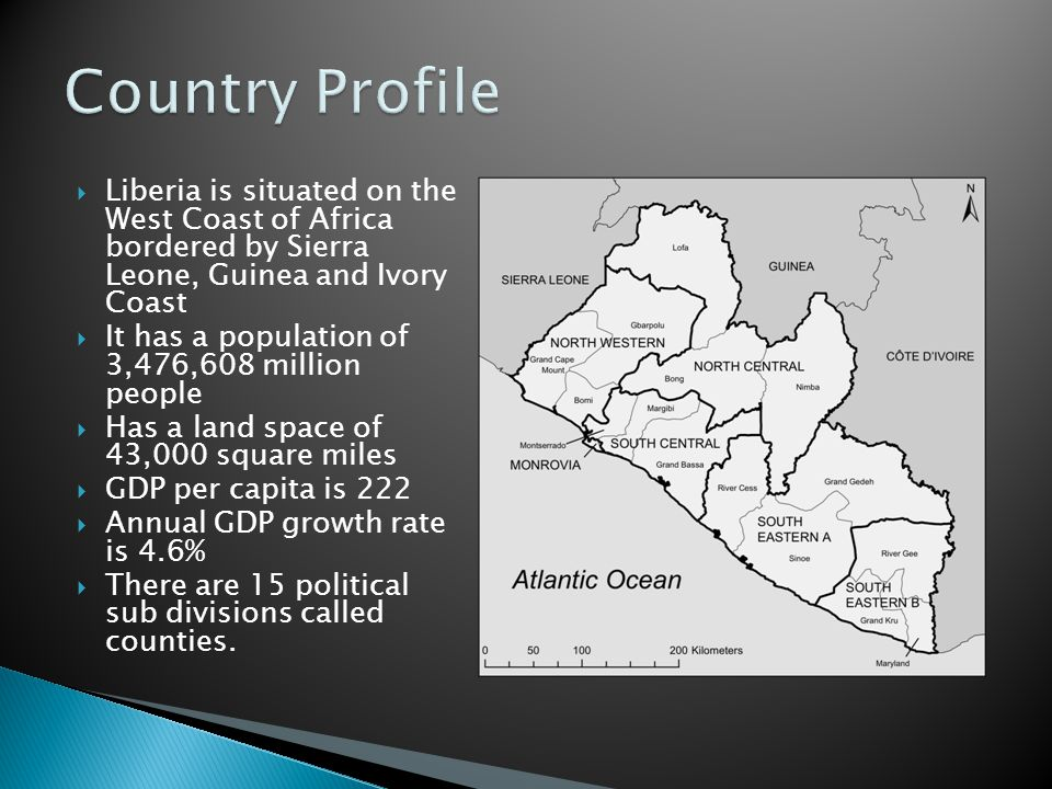  Liberia is situated on the West Coast of Africa bordered by Sierra Leone, Guinea and Ivory Coast  It has a population of 3,476,608 million people  Has a land space of 43,000 square miles  GDP per capita is 222  Annual GDP growth rate is 4.6%  There are 15 political sub divisions called counties.