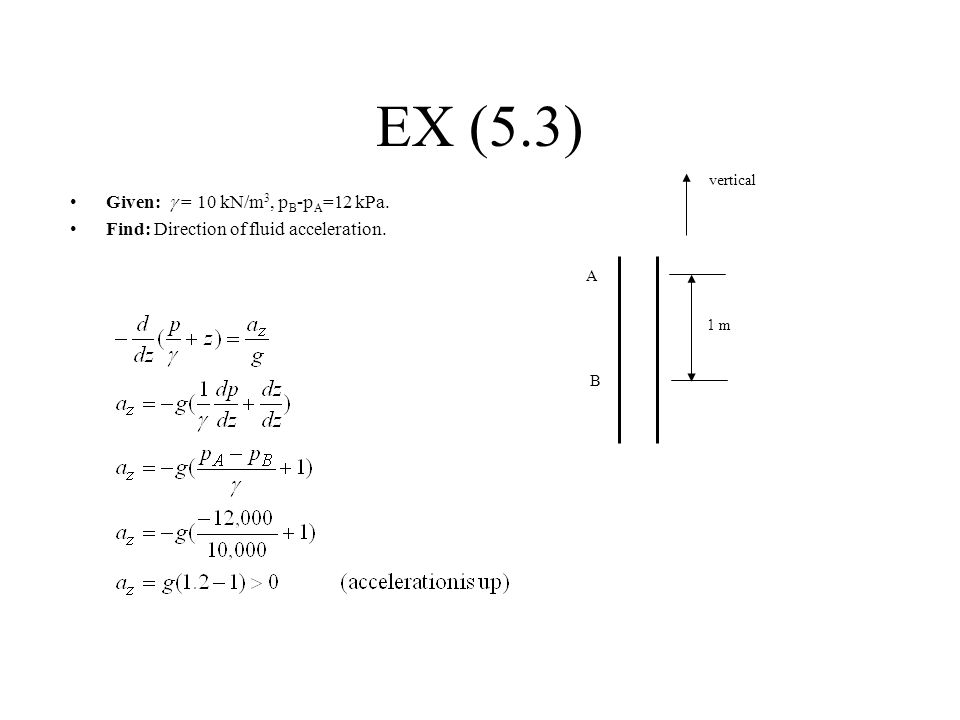EX (5.3) Given:  = 10 kN/m 3, p B -p A =12 kPa. Find: Direction of fluid acceleration. A B 1 m vertical