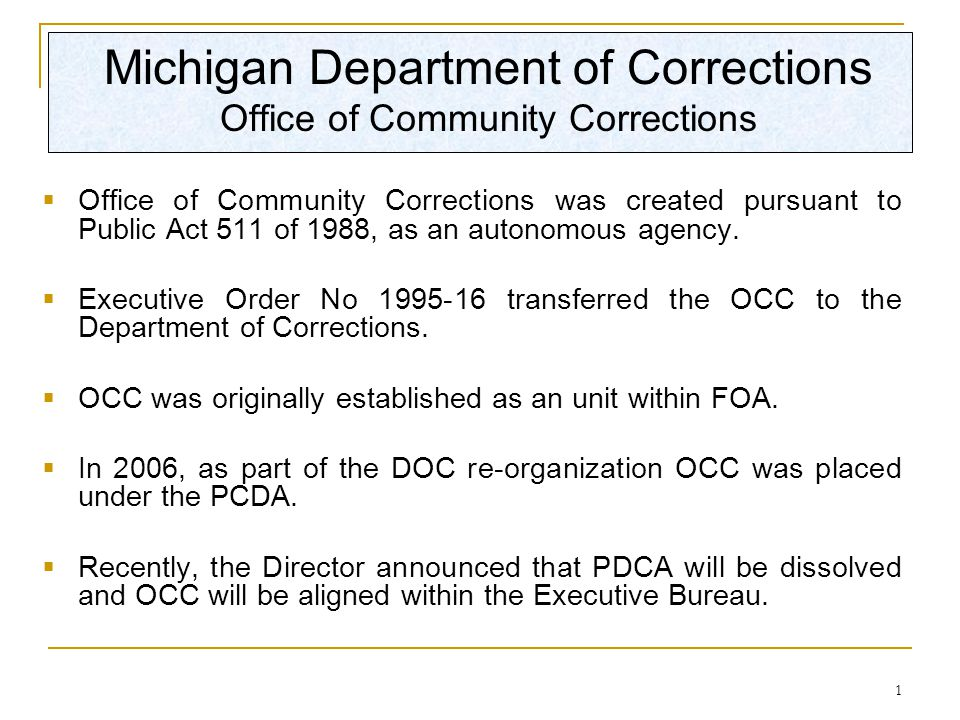 1 Michigan Department of Corrections Office of Community Corrections  Office of Community Corrections was created pursuant to Public Act 511 of 1988, as an autonomous agency.