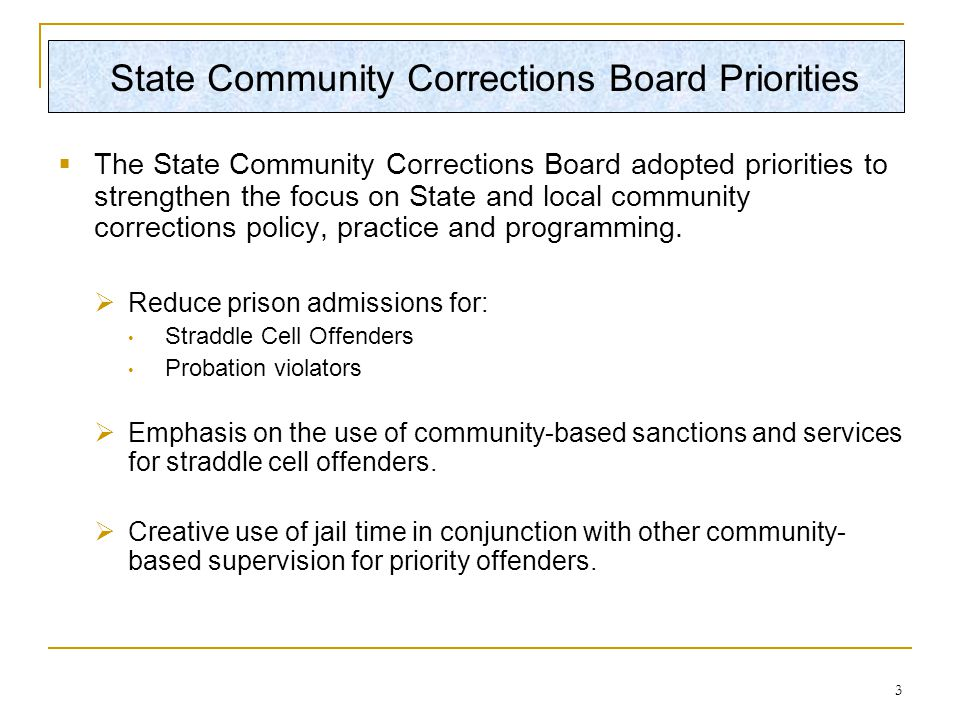 3 State Community Corrections Board Priorities  The State Community Corrections Board adopted priorities to strengthen the focus on State and local community corrections policy, practice and programming.