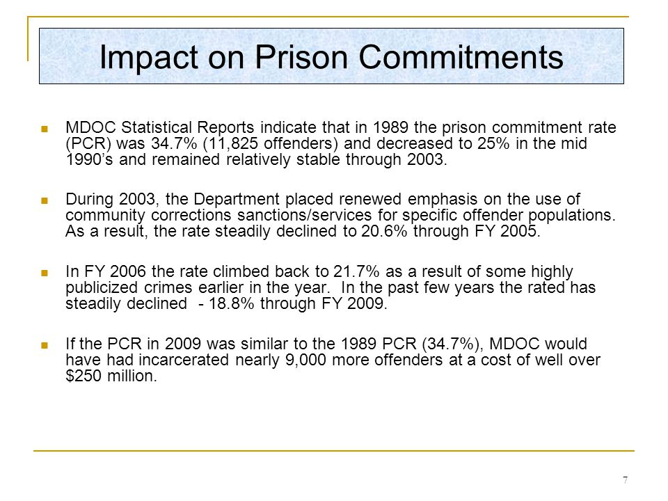 7 MDOC Statistical Reports indicate that in 1989 the prison commitment rate (PCR) was 34.7% (11,825 offenders) and decreased to 25% in the mid 1990's and remained relatively stable through 2003.