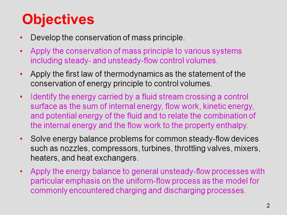 2 Objectives Develop the conservation of mass principle. Apply the conservation of mass principle to various systems including steady- and unsteady-fl