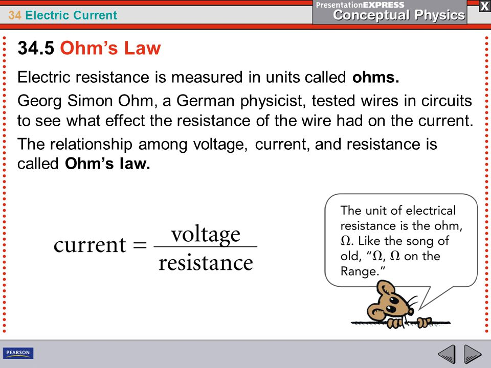 34 Electric Current Electric resistance is measured in units called ohms. Georg Simon Ohm, a German physicist, tested wires in circuits to see what ef