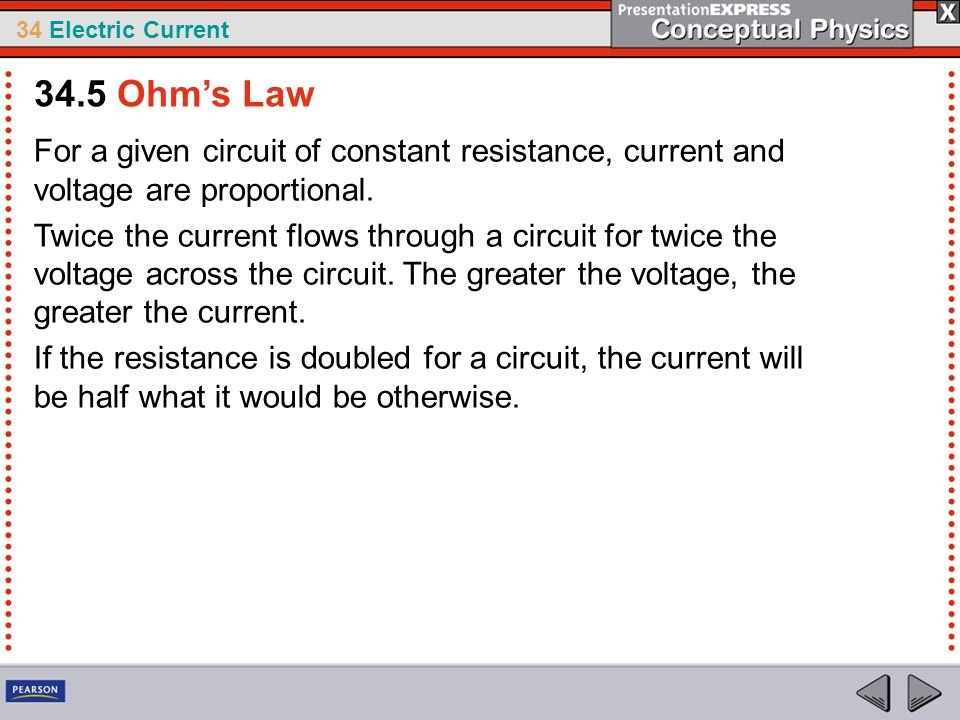 34 Electric Current For a given circuit of constant resistance, current and voltage are proportional. Twice the current flows through a circuit for tw
