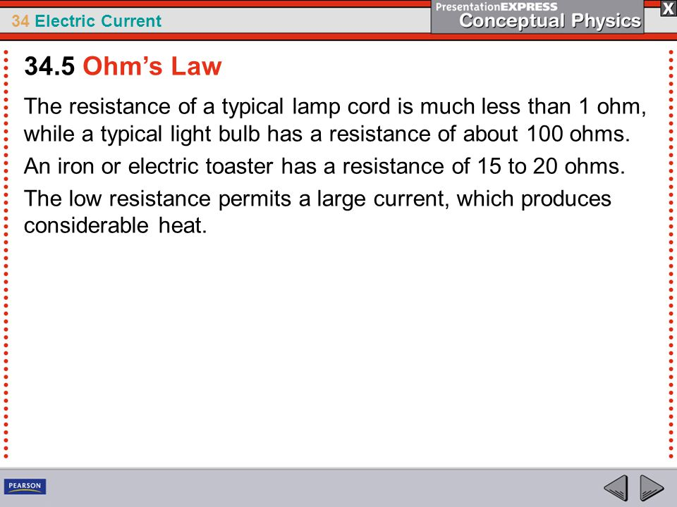 34 Electric Current The resistance of a typical lamp cord is much less than 1 ohm, while a typical light bulb has a resistance of about 100 ohms. An i