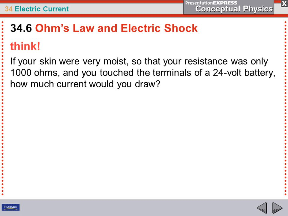34 Electric Current think! If your skin were very moist, so that your resistance was only 1000 ohms, and you touched the terminals of a 24-volt batter