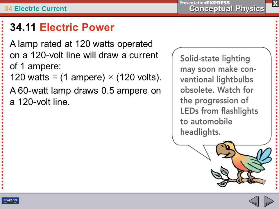 34 Electric Current A lamp rated at 120 watts operated on a 120-volt line will draw a current of 1 ampere: 120 watts = (1 ampere) × (120 volts). A 60-