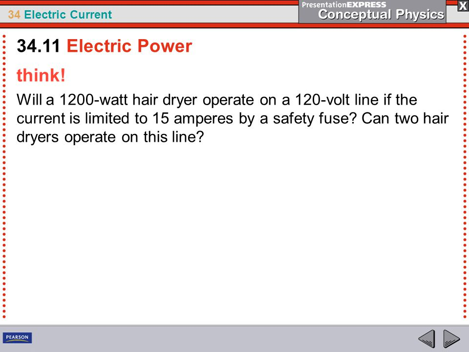 34 Electric Current think! Will a 1200-watt hair dryer operate on a 120-volt line if the current is limited to 15 amperes by a safety fuse? Can two ha