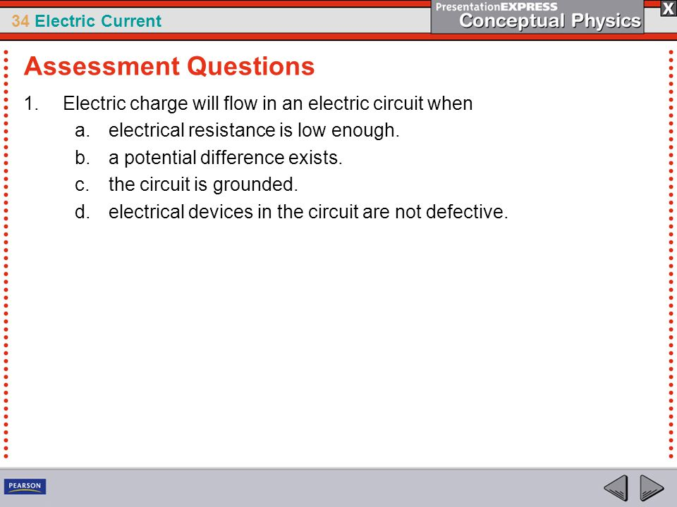 34 Electric Current 1.Electric charge will flow in an electric circuit when a.electrical resistance is low enough. b.a potential difference exists. c.