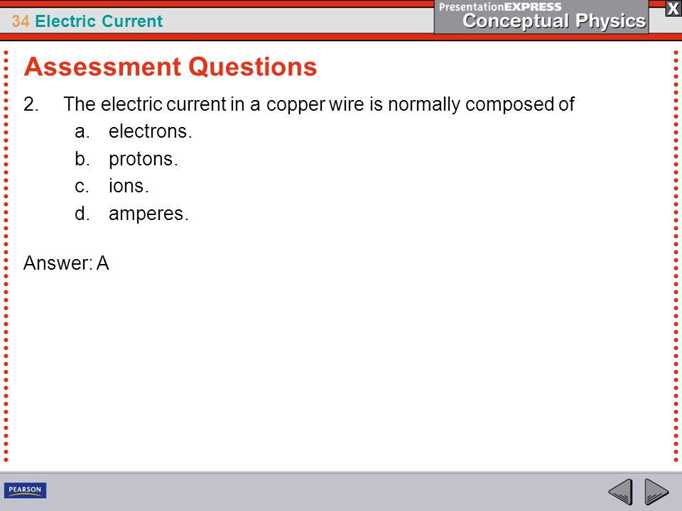 34 Electric Current 2.The electric current in a copper wire is normally composed of a.electrons. b.protons. c.ions. d.amperes. Answer: A Assessment Qu