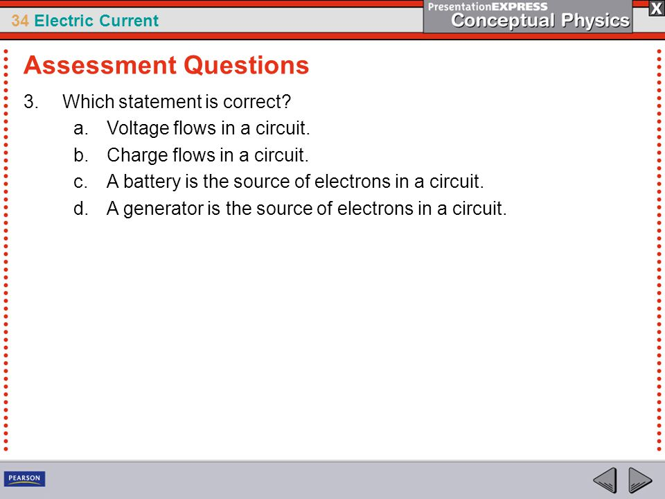 34 Electric Current 3.Which statement is correct? a.Voltage flows in a circuit. b.Charge flows in a circuit. c.A battery is the source of electrons in