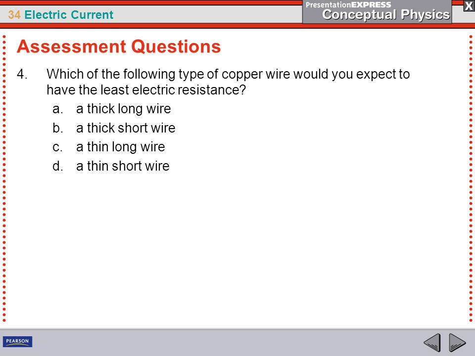 34 Electric Current 4.Which of the following type of copper wire would you expect to have the least electric resistance? a.a thick long wire b.a thick