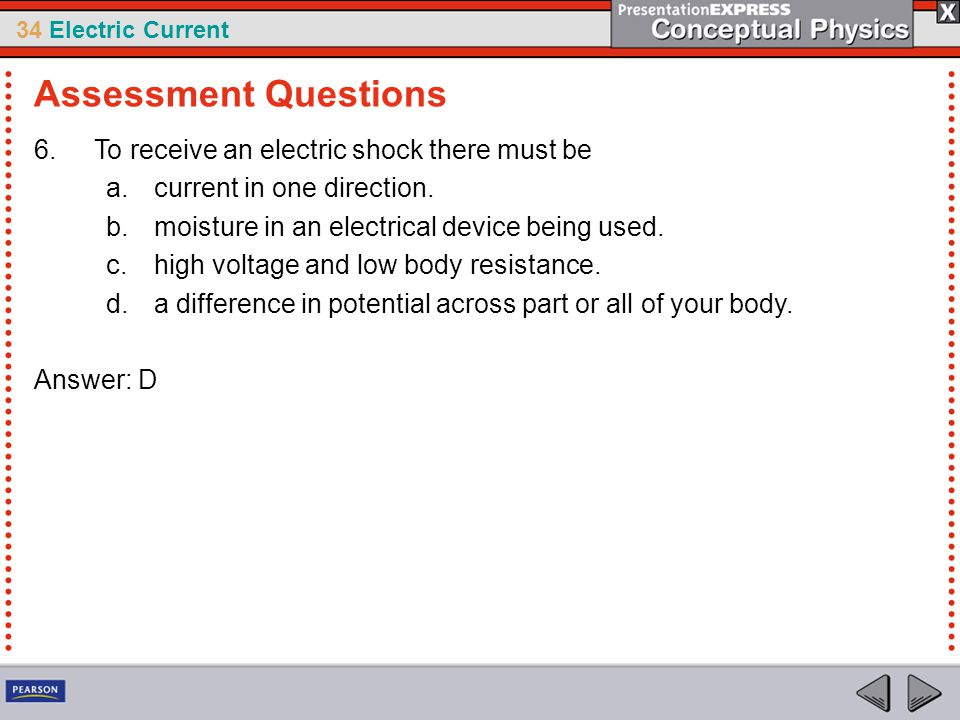 34 Electric Current 6.To receive an electric shock there must be a.current in one direction. b.moisture in an electrical device being used. c.high vol