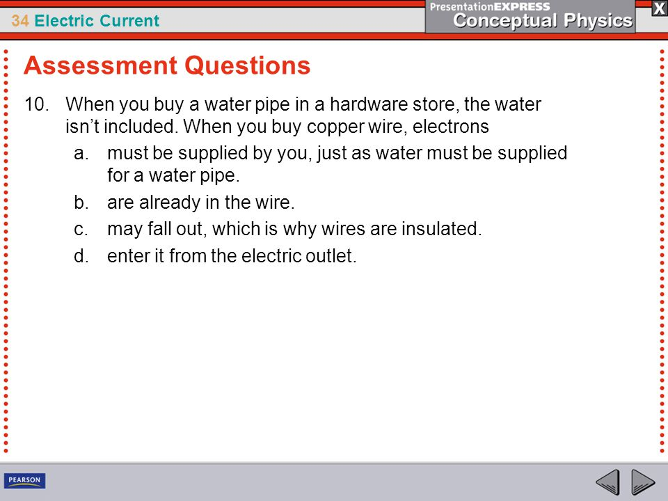 34 Electric Current 10.When you buy a water pipe in a hardware store, the water isn't included. When you buy copper wire, electrons a.must be supplied