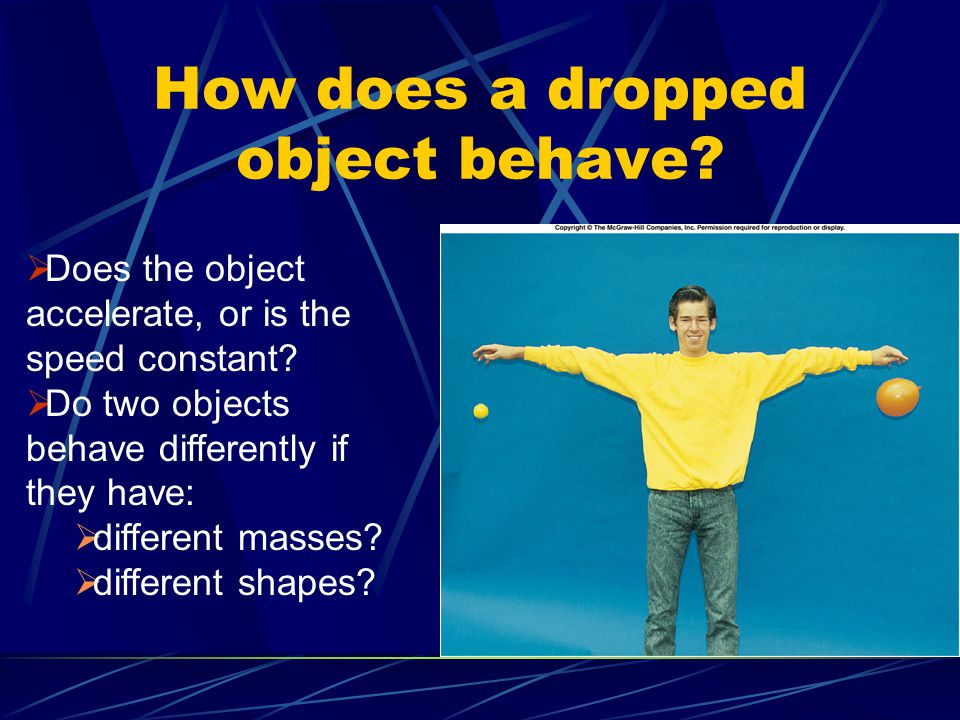 How does a dropped object behave?  Does the object accelerate, or is the speed constant?  Do two objects behave differently if they have:  differen