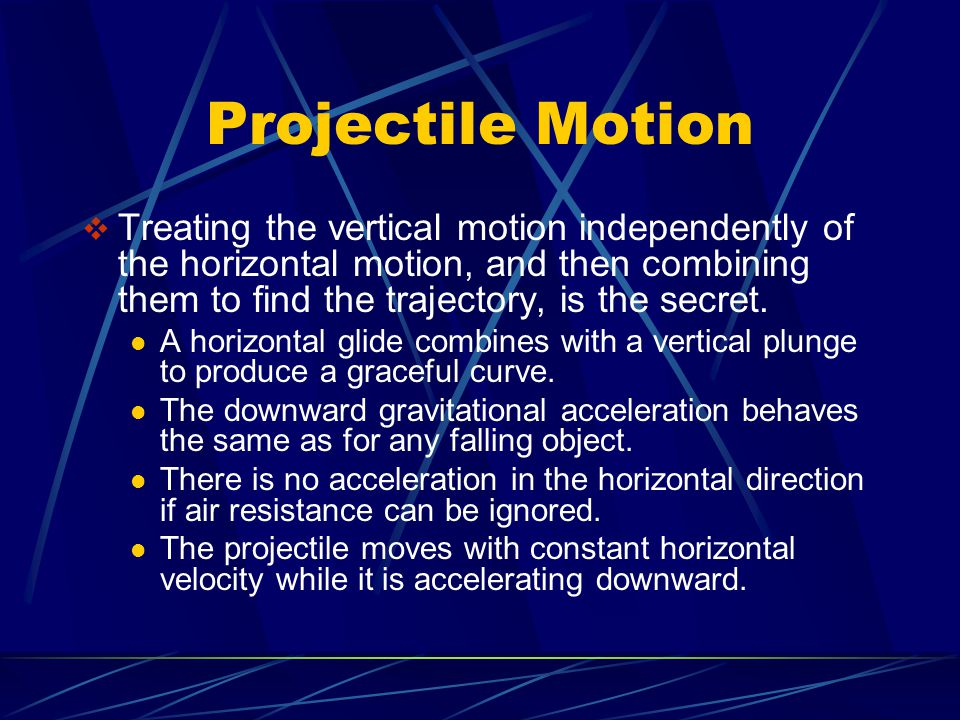 Projectile Motion  Treating the vertical motion independently of the horizontal motion, and then combining them to find the trajectory, is the secret