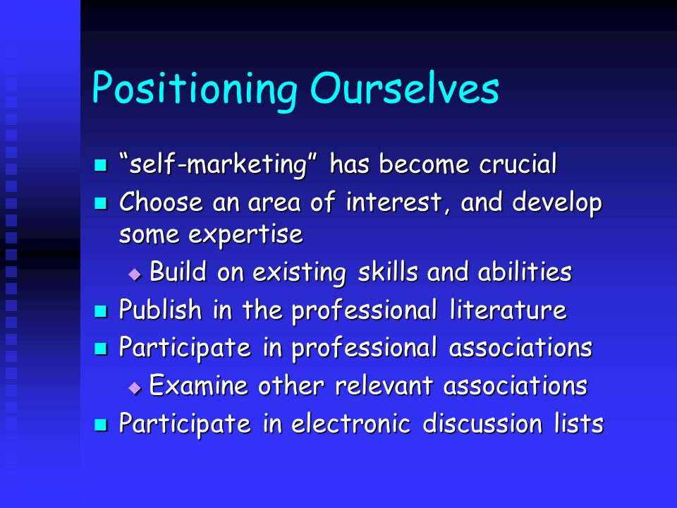 Positioning Ourselves self-marketing has become crucial self-marketing has become crucial Choose an area of interest, and develop some expertise Choose an area of interest, and develop some expertise  Build on existing skills and abilities Publish in the professional literature Publish in the professional literature Participate in professional associations Participate in professional associations  Examine other relevant associations Participate in electronic discussion lists Participate in electronic discussion lists