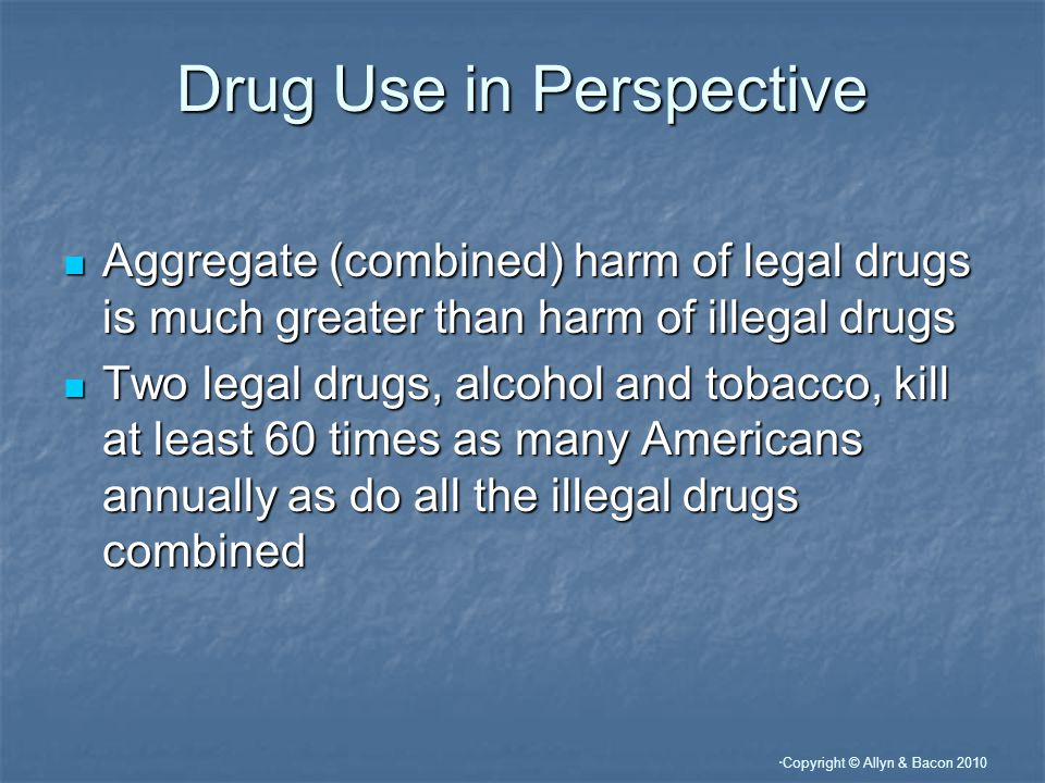 Copyright © Allyn & Bacon 2010 Illegal Drugs: Their Effects and Users Categories of drugs: Categories of drugs: 1.