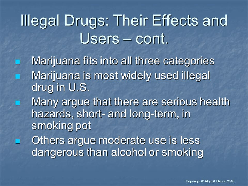 Copyright © Allyn & Bacon 2010 Illegal Drugs: Their Effects and Users – cont.