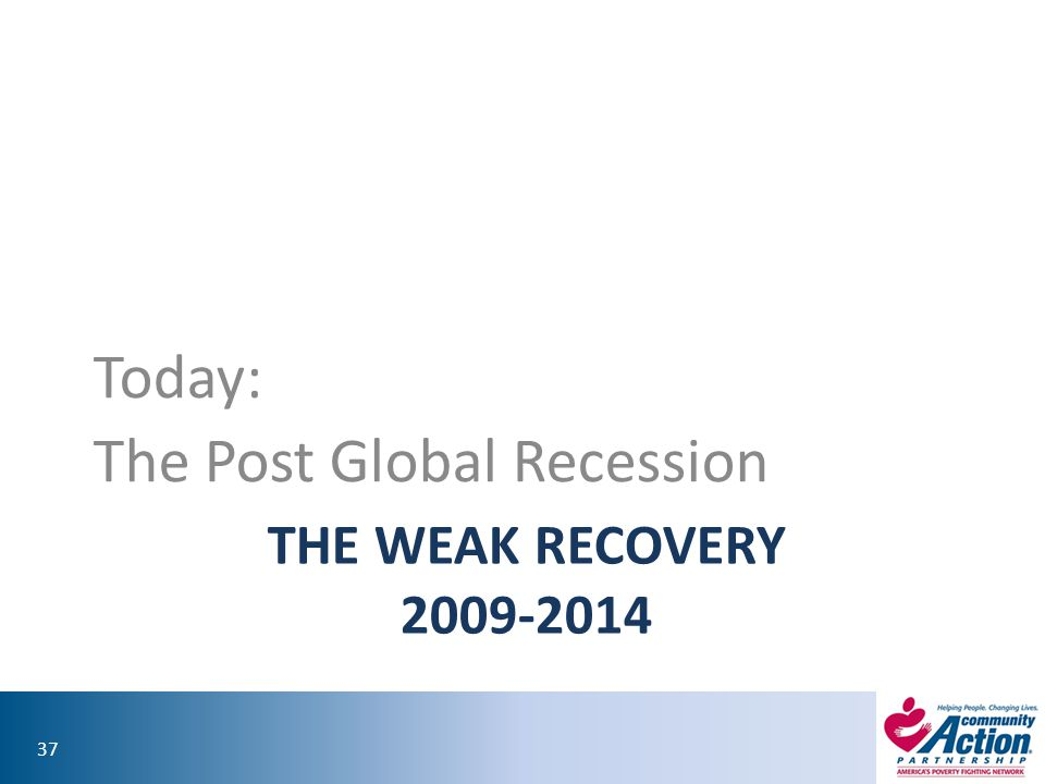 37 THE WEAK RECOVERY 2009-2014 Today: The Post Global Recession