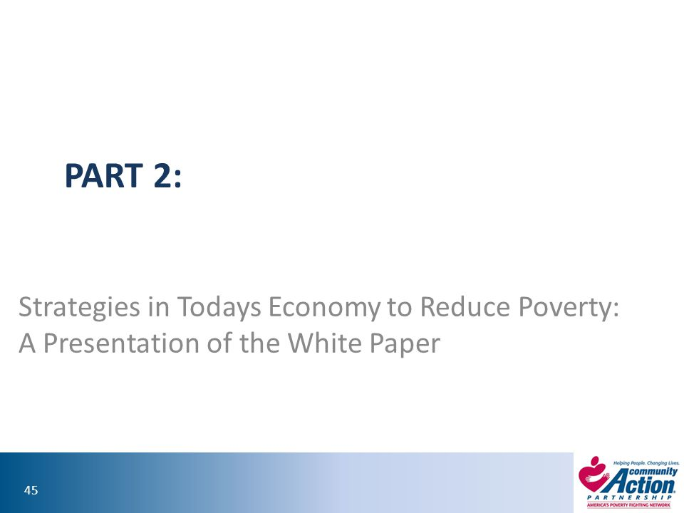 45 PART 2: Strategies in Todays Economy to Reduce Poverty: A Presentation of the White Paper