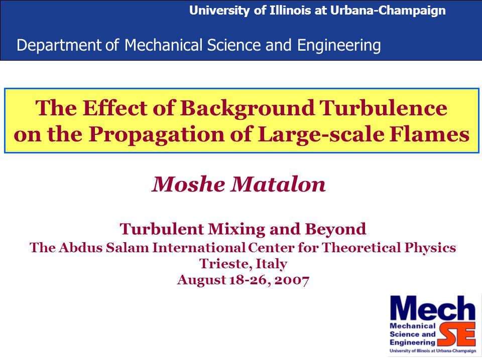Department of Mechanical Science and Engineering University of Illinois at Urbana-Champaign The Effect of Background Turbulence on the Propagation of Large-scale Flames Moshe Matalon Turbulent Mixing and Beyond The Abdus Salam International Center for Theoretical Physics Trieste, Italy August 18-26, 2007 University of Illinois at Urbana-Champaign Department of Mechanical Science and Engineering