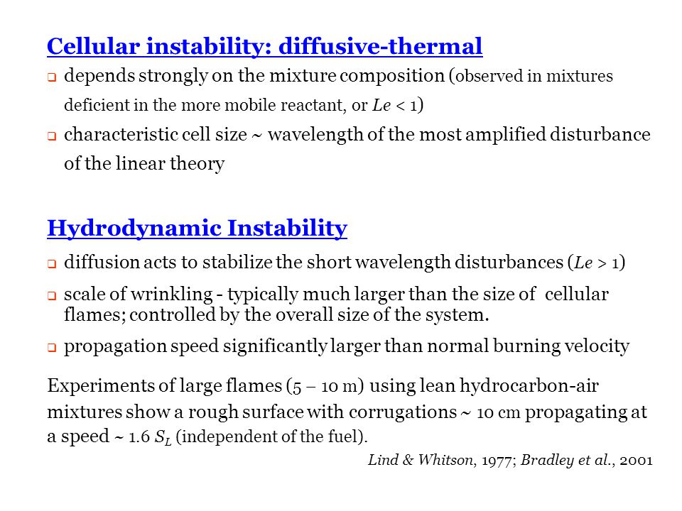 Department of Mechanical Science and Engineering University of Illinois at Urbana-Champaign Cellular instability: diffusive-thermal  depends strongly on the mixture composition ( observed in mixtures deficient in the more mobile reactant, or Le < 1 )  characteristic cell size ~ wavelength of the most amplified disturbance of the linear theory Hydrodynamic Instability  diffusion acts to stabilize the short wavelength disturbances ( Le > 1 )  scale of wrinkling - typically much larger than the size of cellular flames; controlled by the overall size of the system.