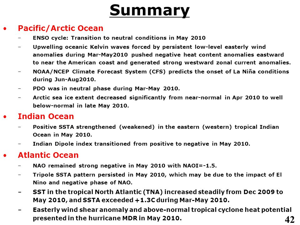 42 Pacific/Arctic Ocean –ENSO cycle: Transition to neutral conditions in May 2010 –Upwelling oceanic Kelvin waves forced by persistent low-level easterly wind anomalies during Mar-May2010 pushed negative heat content anomalies eastward to near the American coast and generated strong westward zonal current anomalies.