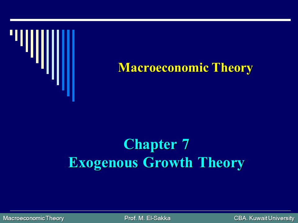 Macroeconomic Theory Prof. M. El-Sakka CBA. Kuwait University Macroeconomic Theory Chapter 7 Exogenous Growth Theory