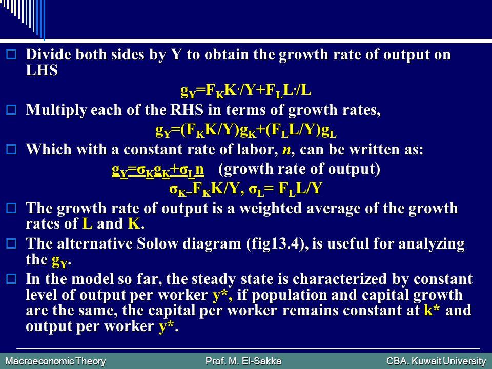 Macroeconomic Theory Prof. M. El-Sakka CBA. Kuwait University  Divide both sides by Y to obtain the growth rate of output on LHS g Y =F K K. /Y+F L L