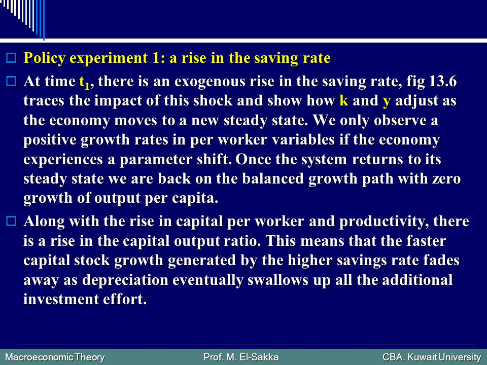 Macroeconomic Theory Prof. M. El-Sakka CBA. Kuwait University  Policy experiment 1: a rise in the saving rate  At time t 1, there is an exogenous ri