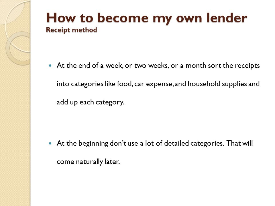 How to become my own lender Receipt method At the end of a week, or two weeks, or a month sort the receipts into categories like food, car expense, and household supplies and add up each category.