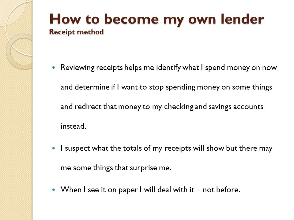 How to become my own lender Receipt method Reviewing receipts helps me identify what I spend money on now and determine if I want to stop spending money on some things and redirect that money to my checking and savings accounts instead.