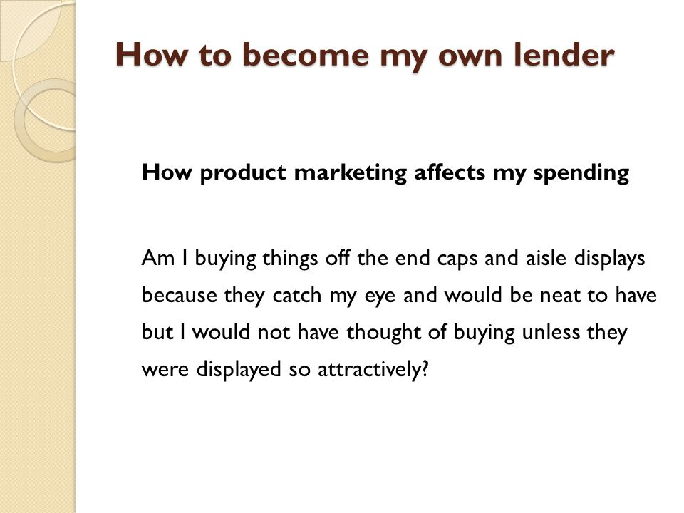 How to become my own lender How product marketing affects my spending Am I buying things off the end caps and aisle displays because they catch my eye and would be neat to have but I would not have thought of buying unless they were displayed so attractively