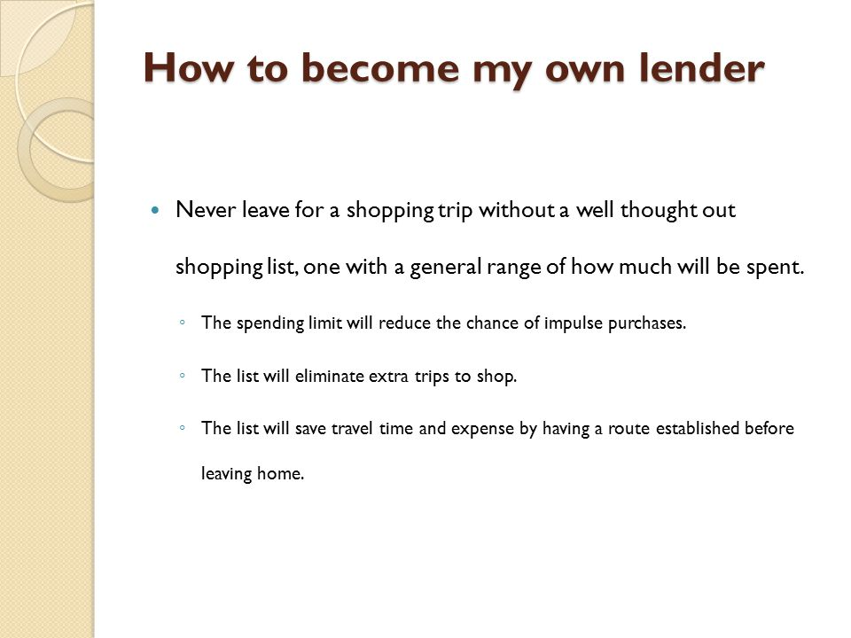 How to become my own lender Never leave for a shopping trip without a well thought out shopping list, one with a general range of how much will be spent.
