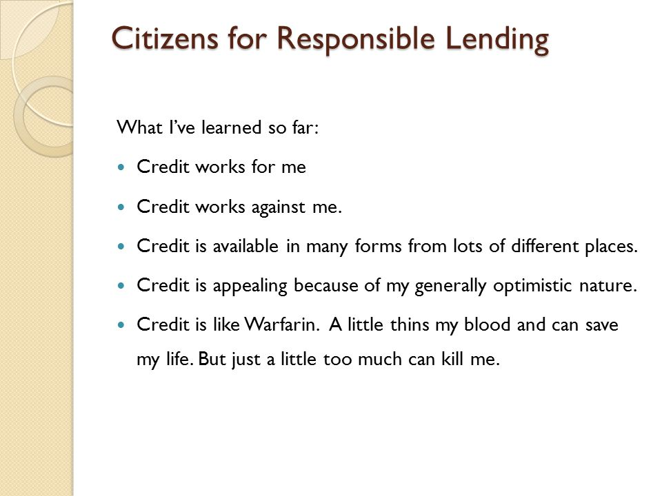 Citizens for Responsible Lending What I've learned so far: Credit works for me Credit works against me.