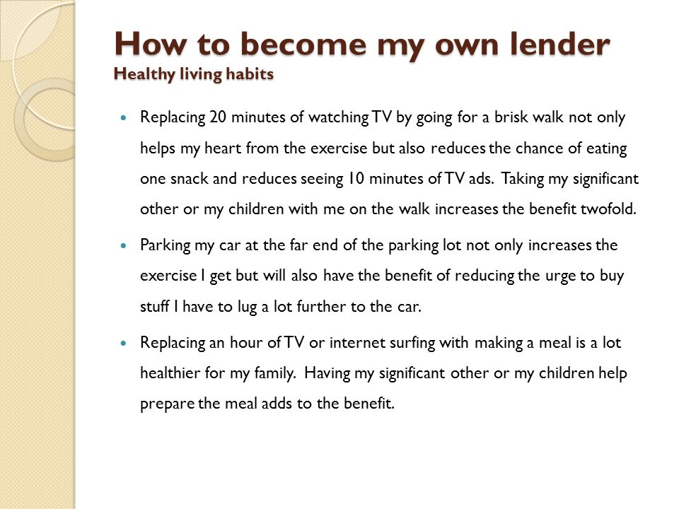 How to become my own lender Healthy living habits Replacing 20 minutes of watching TV by going for a brisk walk not only helps my heart from the exercise but also reduces the chance of eating one snack and reduces seeing 10 minutes of TV ads.
