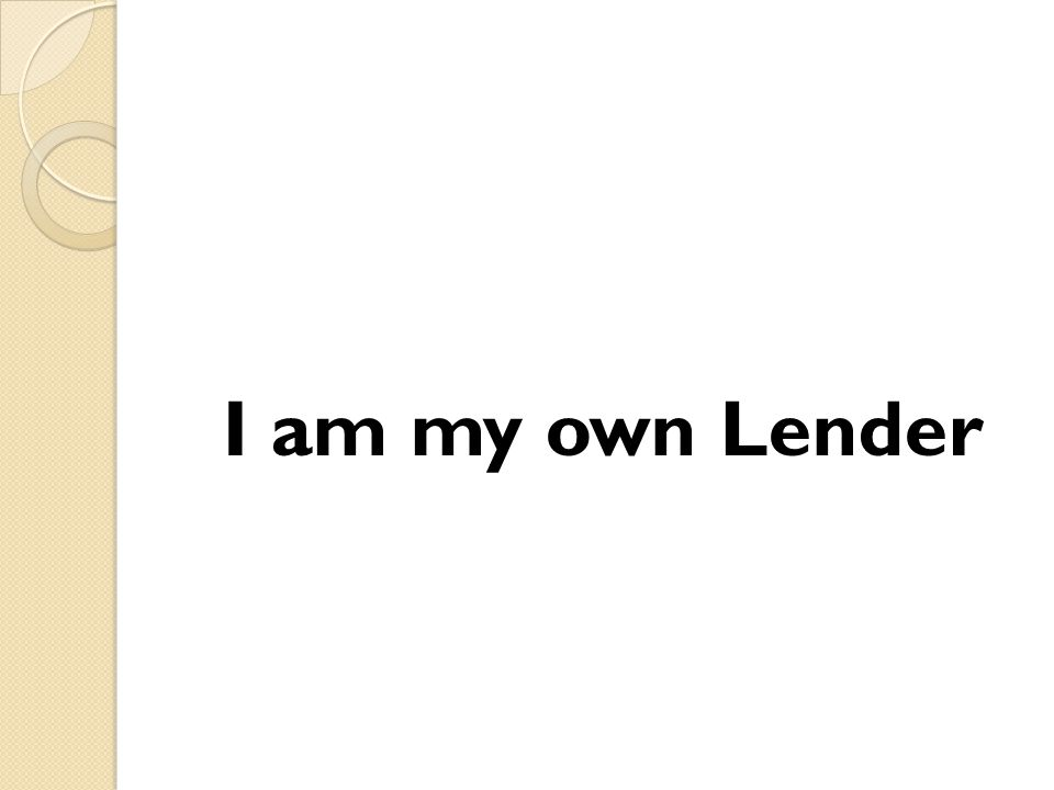 I am my own Lender