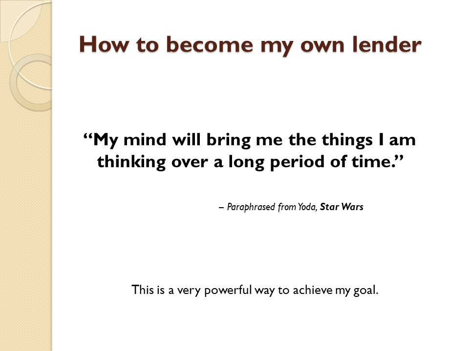 How to become my own lender My mind will bring me the things I am thinking over a long period of time. -- Paraphrased from Yoda, Star Wars This is a very powerful way to achieve my goal.