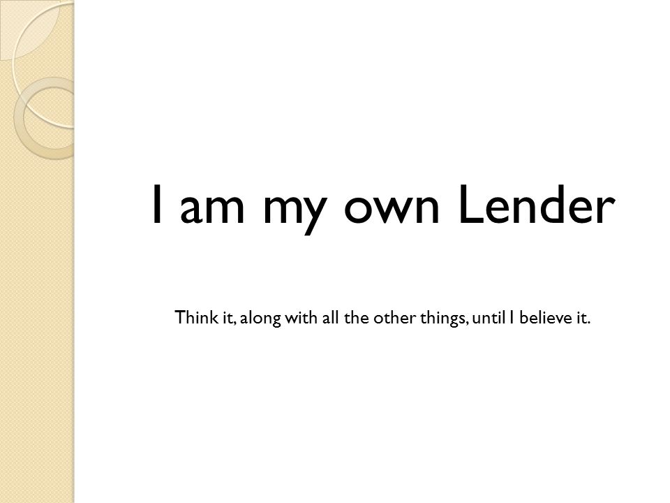I am my own Lender Think it, along with all the other things, until I believe it.