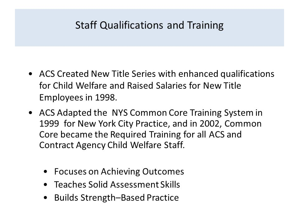 Staff Qualifications and Training ACS Created New Title Series with enhanced qualifications for Child Welfare and Raised Salaries for New Title Employees in 1998.