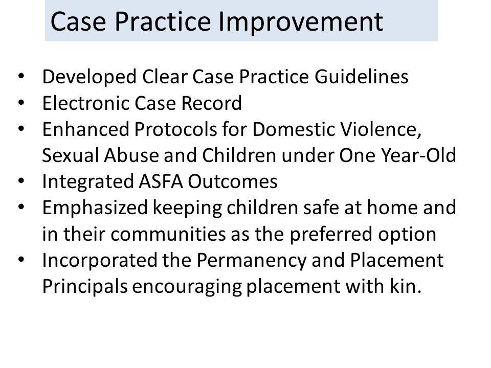 Case Practice Improvement Developed Clear Case Practice Guidelines Electronic Case Record Enhanced Protocols for Domestic Violence, Sexual Abuse and Children under One Year-Old Integrated ASFA Outcomes Emphasized keeping children safe at home and in their communities as the preferred option Incorporated the Permanency and Placement Principals encouraging placement with kin.