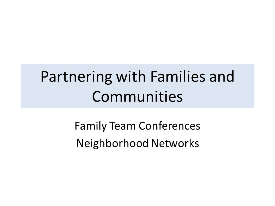 Partnering with Families and Communities Family Team Conferences Neighborhood Networks