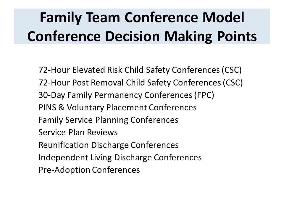 Family Team Conference Model Conference Decision Making Points 72-Hour Elevated Risk Child Safety Conferences (CSC) 72-Hour Post Removal Child Safety Conferences (CSC) 30-Day Family Permanency Conferences (FPC) PINS & Voluntary Placement Conferences Family Service Planning Conferences Service Plan Reviews Reunification Discharge Conferences Independent Living Discharge Conferences Pre-Adoption Conferences