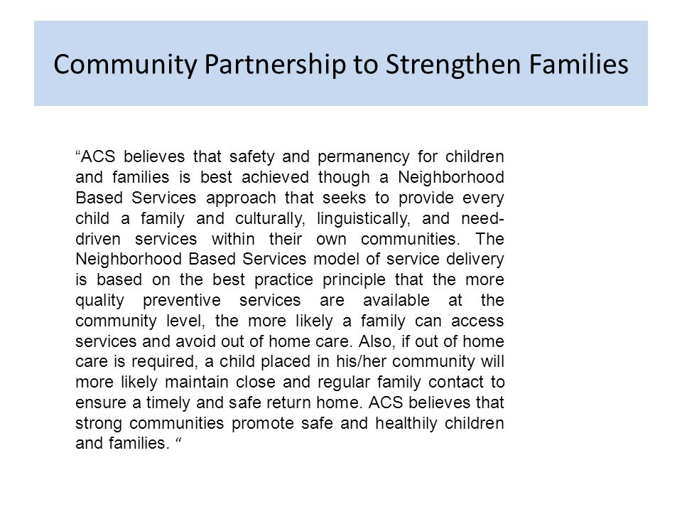Community Partnership to Strengthen Families ACS believes that safety and permanency for children and families is best achieved though a Neighborhood Based Services approach that seeks to provide every child a family and culturally, linguistically, and need- driven services within their own communities.
