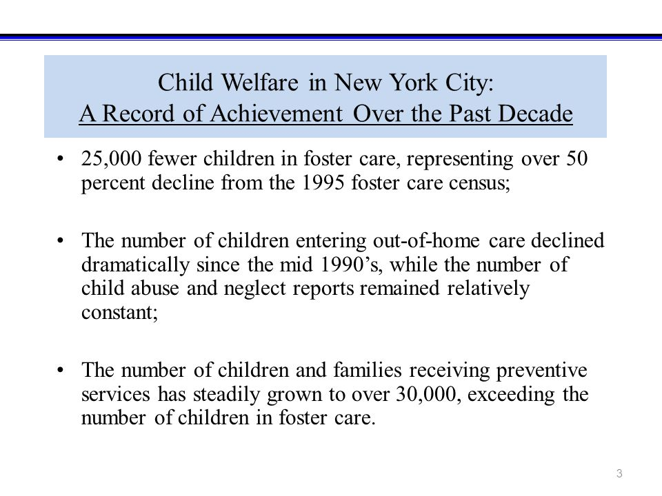 3 Child Welfare in New York City: A Record of Achievement Over the Past Decade 25,000 fewer children in foster care, representing over 50 percent decline from the 1995 foster care census; The number of children entering out-of-home care declined dramatically since the mid 1990's, while the number of child abuse and neglect reports remained relatively constant; The number of children and families receiving preventive services has steadily grown to over 30,000, exceeding the number of children in foster care.