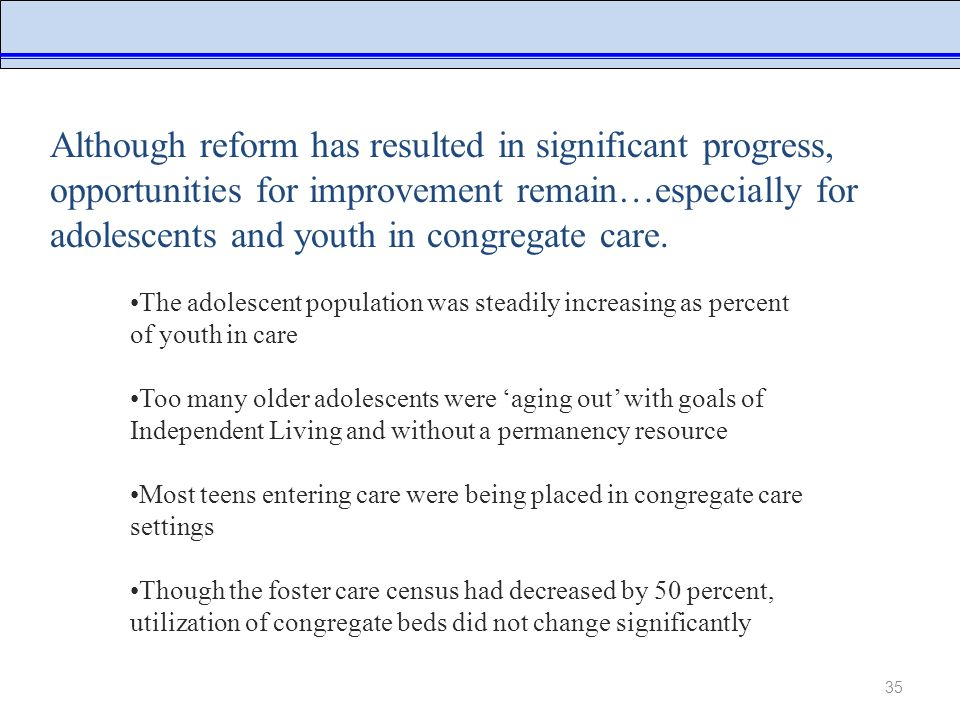 35 NYC Administration for Children's Services Although reform has resulted in significant progress, opportunities for improvement remain…especially for adolescents and youth in congregate care.