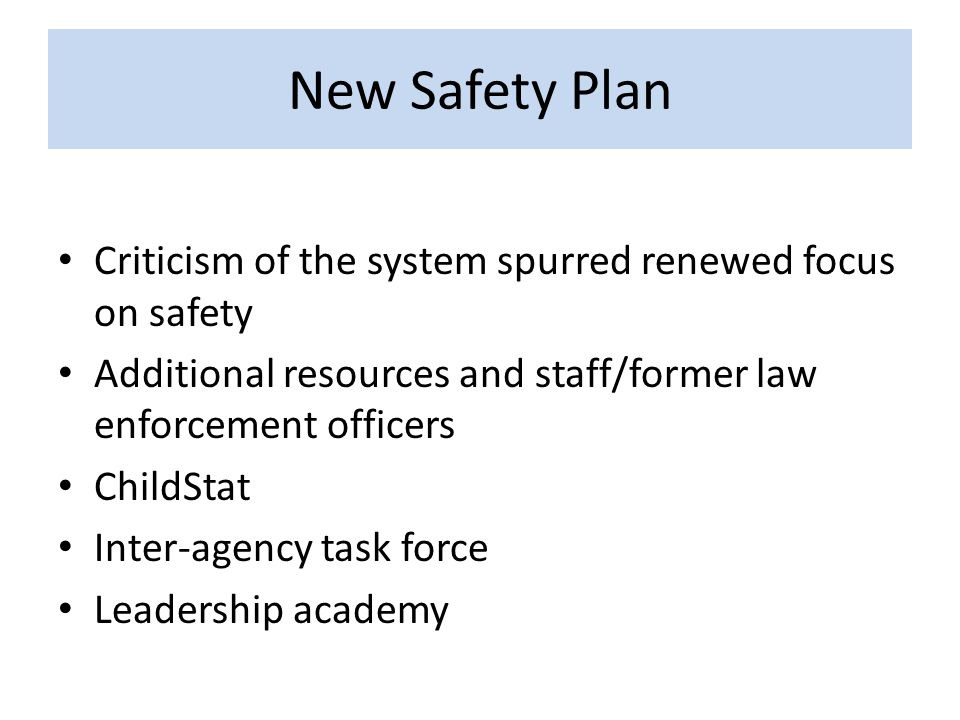 New Safety Plan Criticism of the system spurred renewed focus on safety Additional resources and staff/former law enforcement officers ChildStat Inter-agency task force Leadership academy